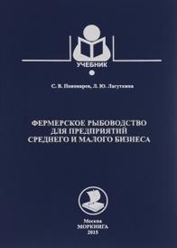 Фермерское рыбоводство для предприятий среднего и малого бизнеса. Учебник, С. В. Пономарев, Л. Ю. Лагуткина