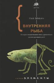 Внутренняя рыба. История человеческого тела с древнейших времен до наших дней, Нил Шубин