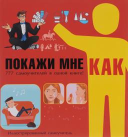 Покажи мне как. 777 самоучителей в одной книге!, Ксения Аниашвили,Василина Губина,Игорь Гусев