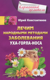 Лечим народными методами заболевания уха-горла-носа, Юрий Константинов