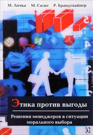 Этика против выгоды. Решения менеджеров в ситуации морального выбора, М. Личка, М. Саске, Р. Брандтвайнер