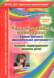 Педагогический мониторинг в новом контексте образовательной деятельности. Изучение индивидуального развития детей. Старшая группа, Ю. А. Афонькина
