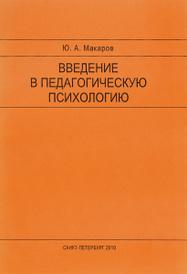 Введение в педагогическую психологию. Учебно-методическое пособие, Ю. А. Макаров