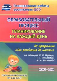 """Образовательный процесс. Планирование на каждый день по программе """"От рождения до школы"""". Март-май. Группа раннего возраста (от 2 до 3 лет), С. И. Гуничева"""