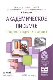 Академическое письмо. Процесс, продукт и практика. Учебное пособие, И. Б. Короткина