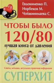 Чтобы было 120/80. Лучшая книга от давления, П. Евдокименко, М. Норбеков, С. Кузина, С. Чойжинимаева