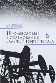 Промысловые исследования залежей нефти и газа. Учебное пособие, А. О. Серебряков, О. И. Серебряков
