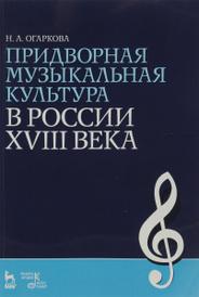 Придворная музыкальная культура в России XVIII века. Учебно-методическое пособие, Н. А. Огаркова
