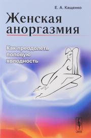 Женская аноргазмия. Как преодолеть половую холодность, Е. А. Кащенко
