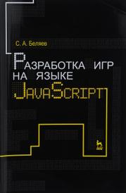 Разработка игр на языке JavaScript. Учебное пособие, С. А. Беляев