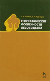 Географические особенности лесоводства. Учебное пособие, С. Н. Сеннов, Е. Н. Кузнецов