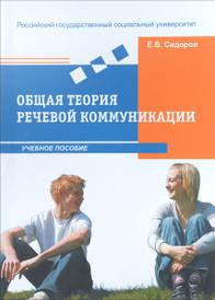 Общая теория речевой коммуникации. Учебное пособие, Сидоров Е.В.