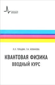 Квантовая физика. Вводный курс. Учебное пособие, Гольдин Л.Л.,  Новикова Г.И.