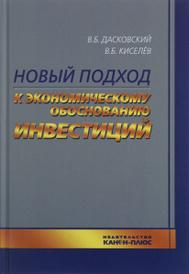 Новый подход к экономическому обоснованию инвестиций, Дасковский В.Б. Киселев В.Б.