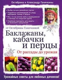 Баклажаны, кабачки и перцы. От рассады до урожая. От Октябрины Ганичкиной, Октябрина и Александр Ганичкины
