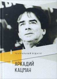 Театральный педагог Аркадий Кацман,