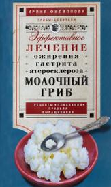 Молочный гриб. Эффективное лечение ожирения, гастрита, атеросклероза, Филиппова И.А.
