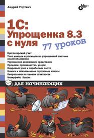 1С:Упрощенка 8.3 с нуля. 77 уроков для начинающих, Андрей Гартвич