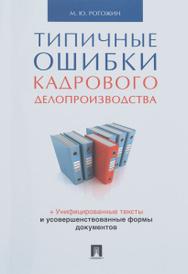Типичные ошибки кадрового делопроизводства, Рогожин М.Ю.