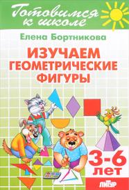 Изучаем геометрические фигуры. Для детей 3-6 лет, Елена Бортникова