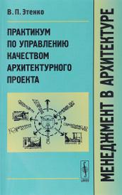 Менеджмент в архитектуре. Практикум по управлению качеством архитектурного проекта, В. П. Этенко