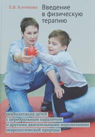 Введение в физическую терапию. Реабилитация детей с церебральным параличом и другими двигательными нарушениями неврологической природы, Е. В. Клочкова