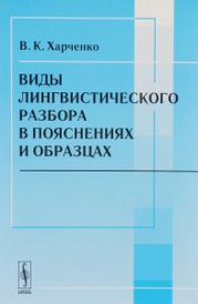 Виды лингвистического разбора в пояснениях и образцах. Учебное пособие, В. К. Харченко