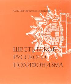 Шесть веков русского полифонизма, В. И. Локтев
