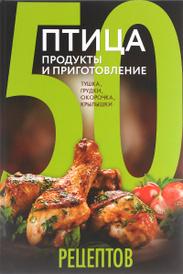 50 рецептов. Птица. Продукты и приготовление. Тушка, грудки, окорочка, крылышки,