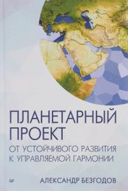 Планетарный проект. От устойчивого развития к управляемой гармонии, Александр Безгодов