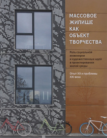 Массовое жилище как объект творчества. Роль социальной инженерии и художественных идей в проектировании жилой среды. Опыт ХХ и проблемы ХХI века,