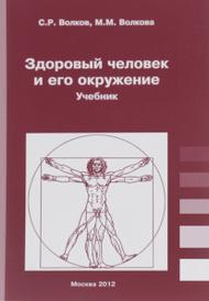 Здоровый человек и его окружение. Учебник, С. Р. Волков, М. М. Волкова