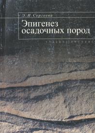 Эпигенез осадочных пород. Учебное пособие, Э. И. Сергеева