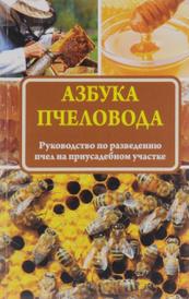 Азбука пчеловода. Руководство по разведению пчел на приусадебном участке,