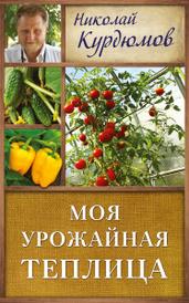 Моя урожайная теплица, Николай Курдюмов