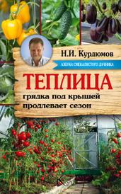 Теплица - грядка под крышей продлевает сезон, Н. И. Курдюмов
