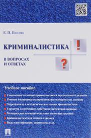 Криминалистика в вопросах и ответах. Учебное пособие, Е. П. Ищенко