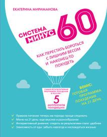 Система минус 60. Как перестать бороться с лишним весом и наконец-то похудеть, Екатерина Мириманова