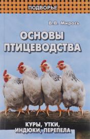 Основы птицеводства. Куры, утки, индюки, перепела, В. В. Мирось
