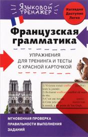 Французская грамматика. Упражнения для тренинга и тесты с красной карточкой, О. С. Кобринец