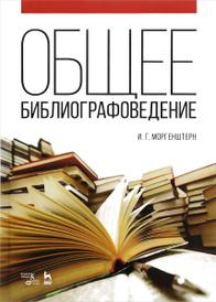Общее библиографоведение. Учебное пособие, И. Г. Моргенштерн