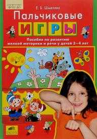 Пальчиковые игры. Пособие по развитию мелкой моторики и речи у детей 2-4 лет, Е. Б. Шмелева