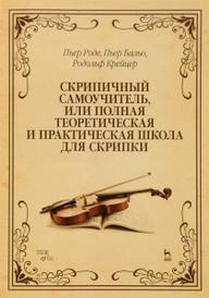 Скрипичный самоучитель, или полная теоретическая и практическая школа для скрипки. Учебное пособие, Пьер Роде, Пьер Бальо, Родольф Крейцер