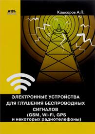 Электронные устройства для глушения беспроводных сигналов (GSM, Wi-Fi, GPS и некоторых радиотелефонов), А. П. Кашкаров