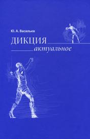 Дикция. Актуальное, Ю. А. Васильев