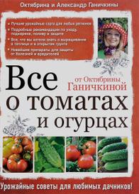Все о томатах и огурцах от Октябрины Ганичкиной, Октябрина и Александр Ганичкины