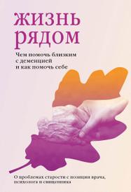 Жизнь рядом. Чем помочь близким с деменцией и как помочь себе, Протоиерей Михаил Браверман, Жанна Сергеева, Мария Гантман