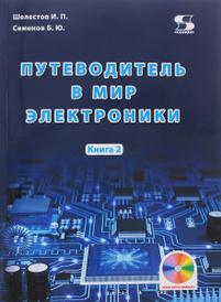 Путеводитель в мир электроники. Книга 2, И. П. Шелестов, Б. Ю. Семенов
