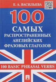 100 самых распространенных английских фразовых глаголов / 100 Basic Phrasal Verbs, Е. А. Васильева