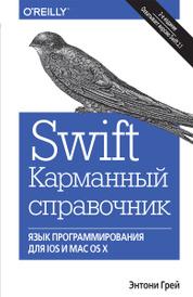 Swift. Карманный справочник. Программирование в среде iOS и ОS X, Энтони Грей
